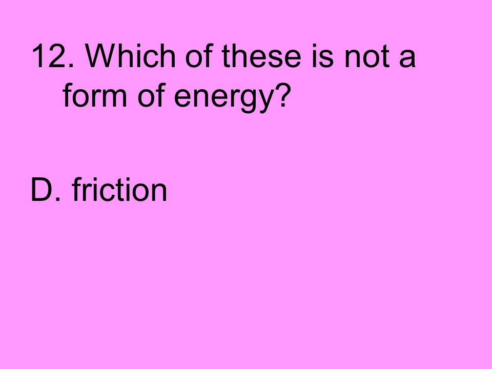 12. Which of these is not a form of energy