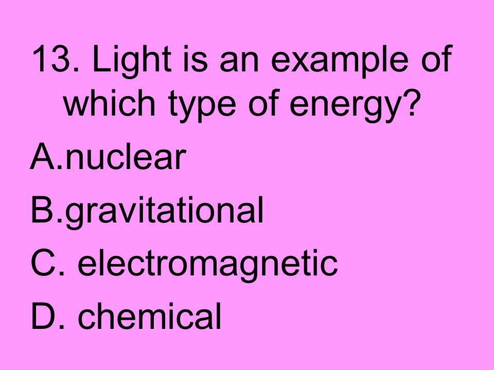 13. Light is an example of which type of energy
