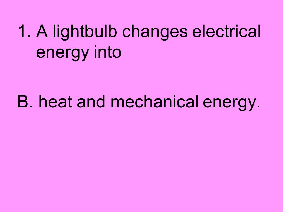 1. A lightbulb changes electrical energy into