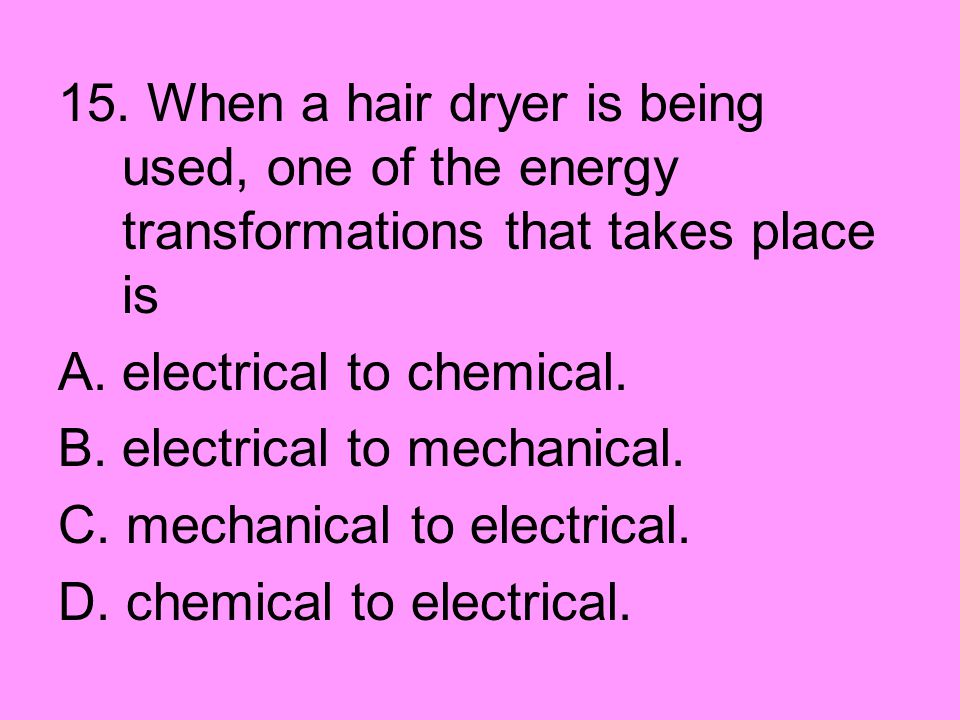 15. When a hair dryer is being used, one of the energy transformations that takes place is