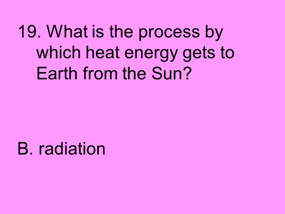 19. What is the process by which heat energy gets to Earth from the Sun