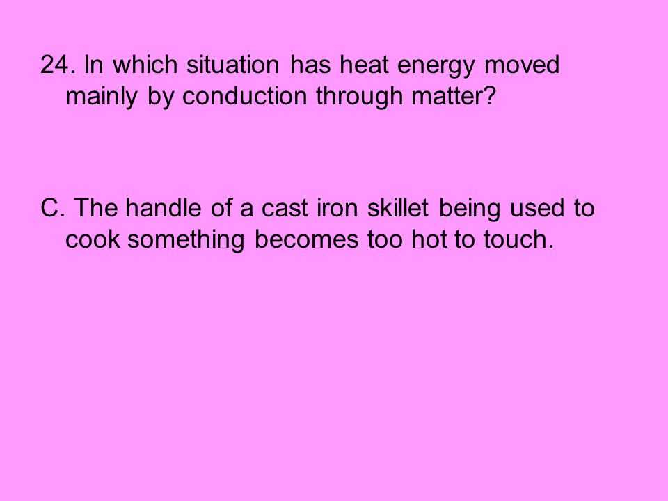 24. In which situation has heat energy moved mainly by conduction through matter