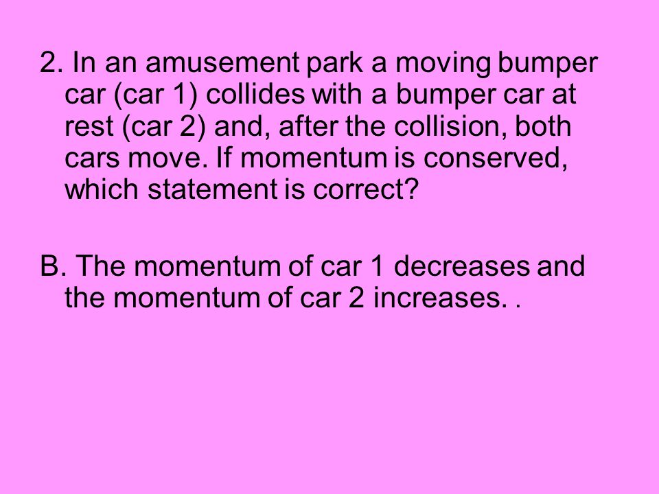 2. In an amusement park a moving bumper car (car 1) collides with a bumper car at rest (car 2) and, after the collision, both cars move. If momentum is conserved, which statement is correct