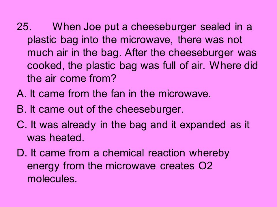 25. When Joe put a cheeseburger sealed in a plastic bag into the microwave, there was not much air in the bag. After the cheeseburger was cooked, the plastic bag was full of air. Where did the air come from