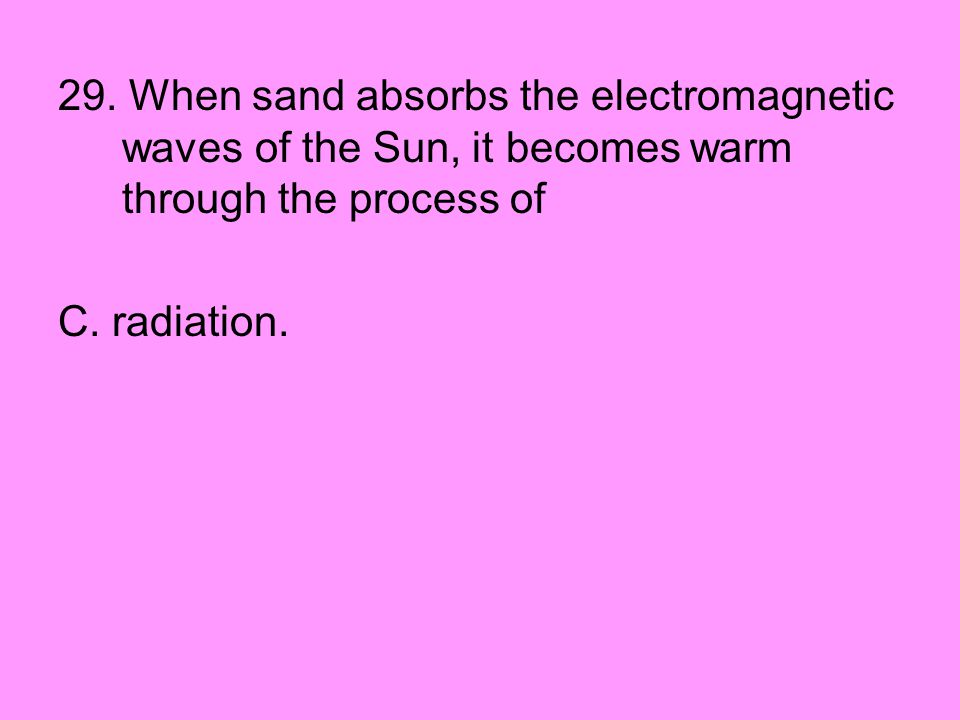 29. When sand absorbs the electromagnetic waves of the Sun, it becomes warm through the process of