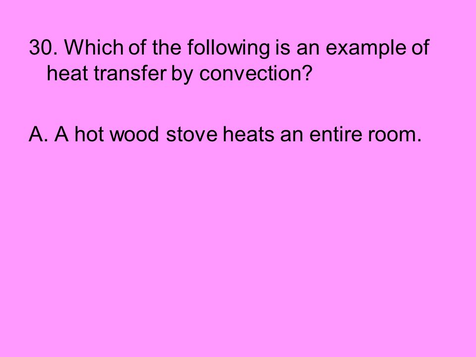 30. Which of the following is an example of heat transfer by convection