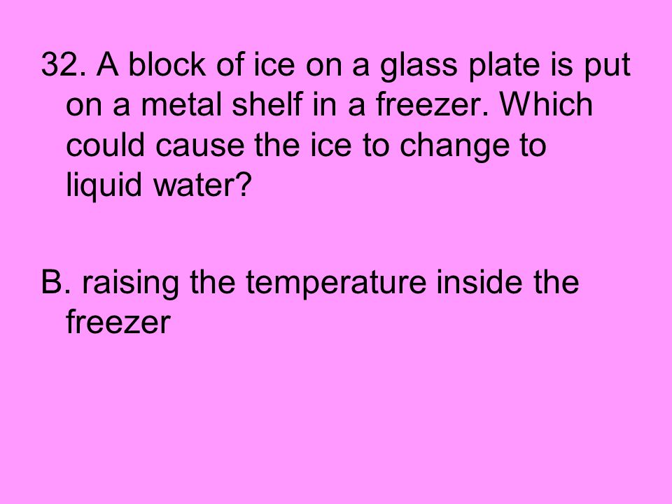 32. A block of ice on a glass plate is put on a metal shelf in a freezer. Which could cause the ice to change to liquid water