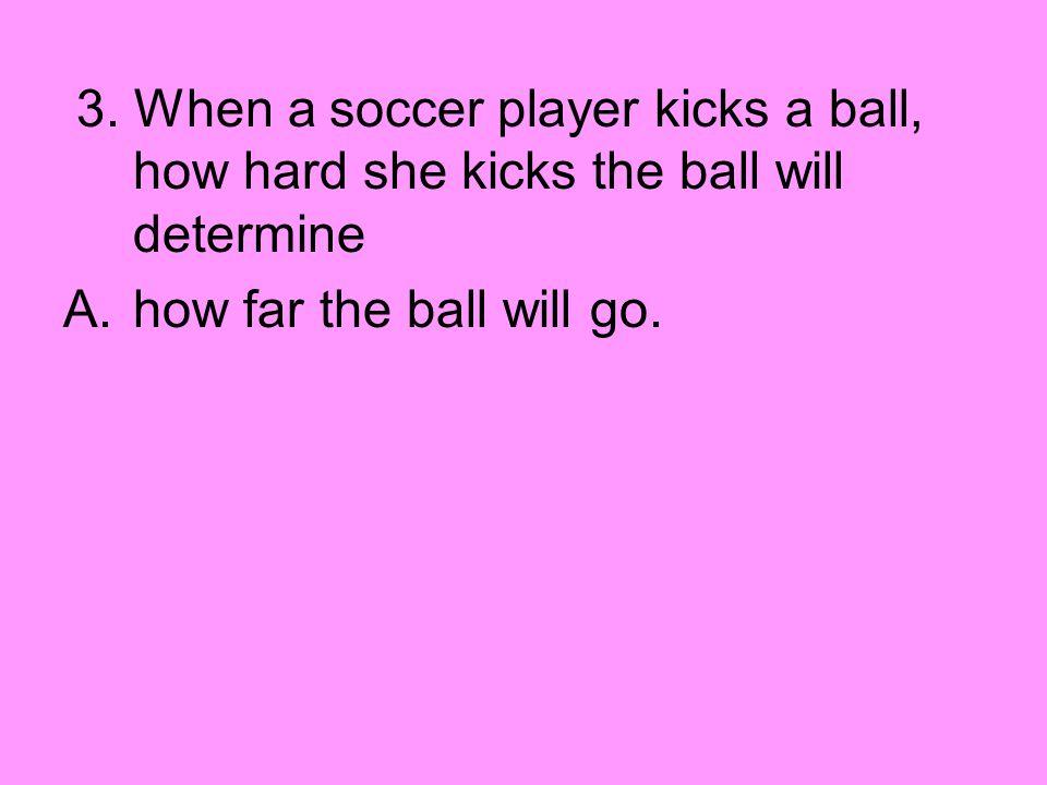 3. When a soccer player kicks a ball, how hard she kicks the ball will determine
