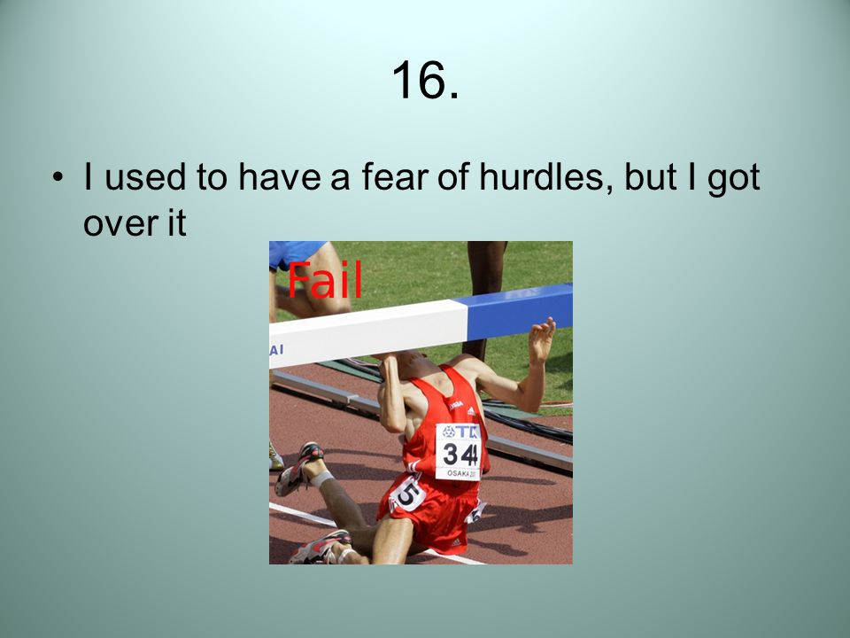 16. I used to have a fear of hurdles, but I got over it