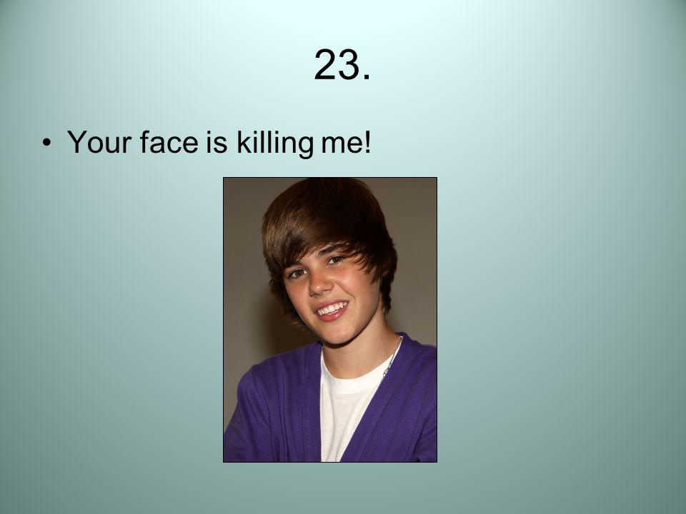 23. Your face is killing me!