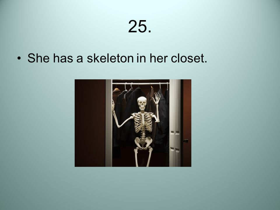 25. She has a skeleton in her closet.