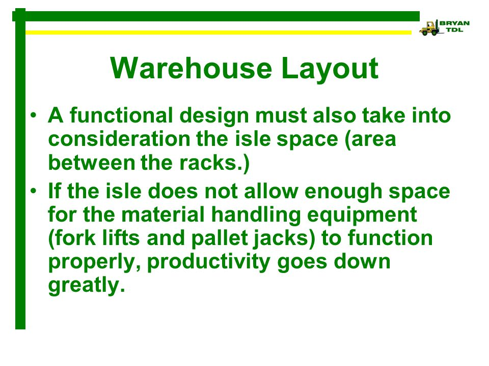 Warehouse Layout A functional design must also take into consideration the isle space (area between the racks.)