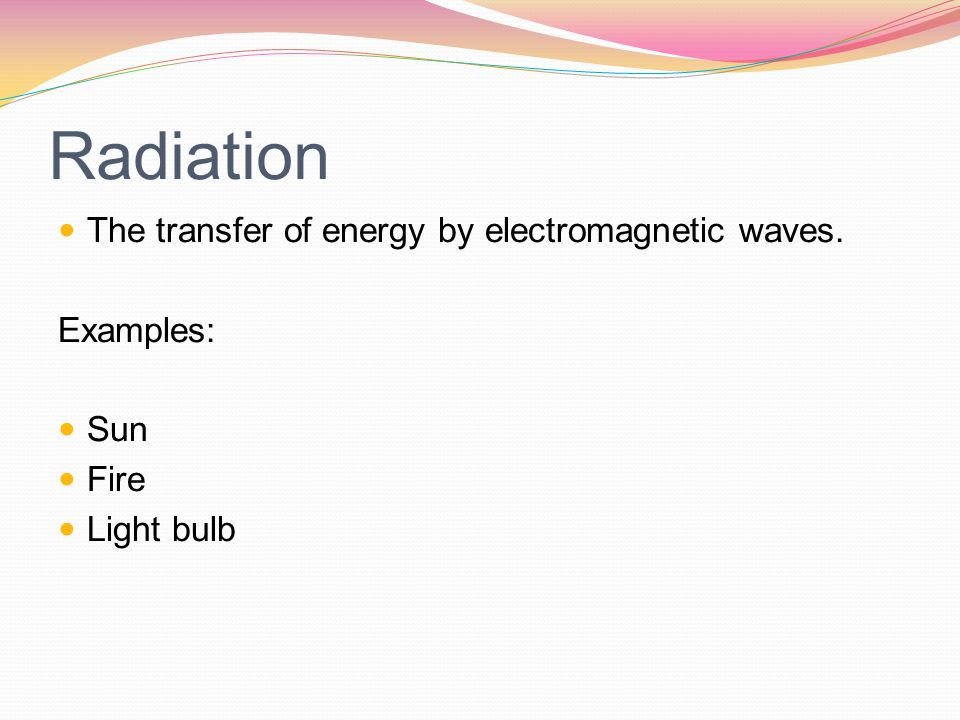 Radiation The transfer of energy by electromagnetic waves. Examples:
