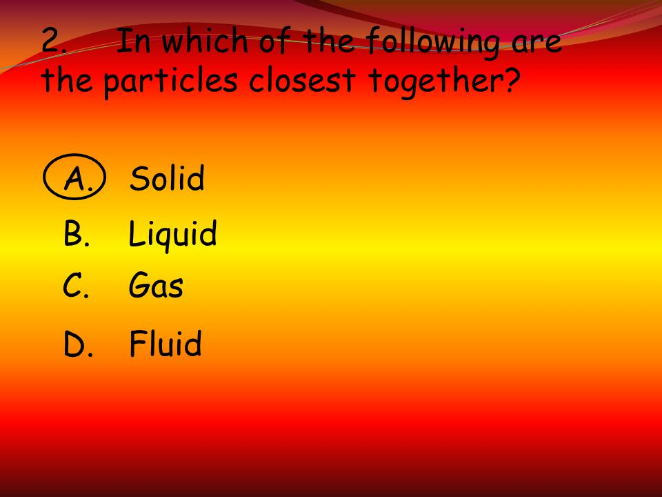 2. In which of the following are the particles closest together