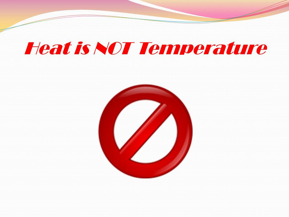 Heat is NOT Temperature