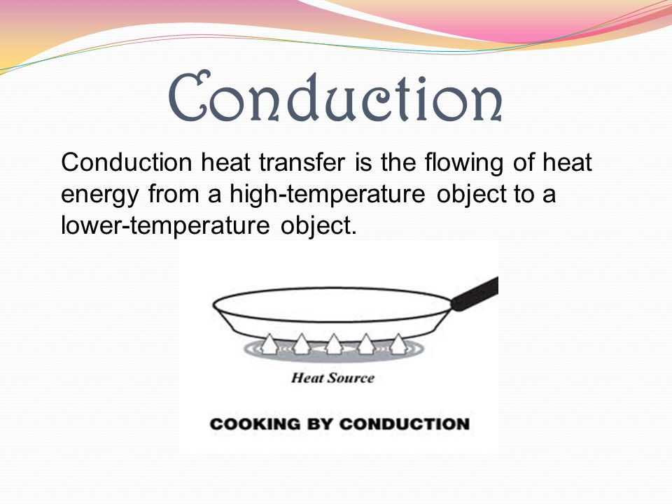 Conduction Conduction heat transfer is the flowing of heat energy from a high-temperature object to a lower-temperature object.