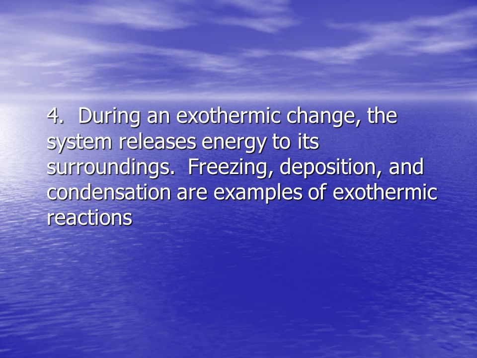 4. During an exothermic change, the system releases energy to its surroundings.
