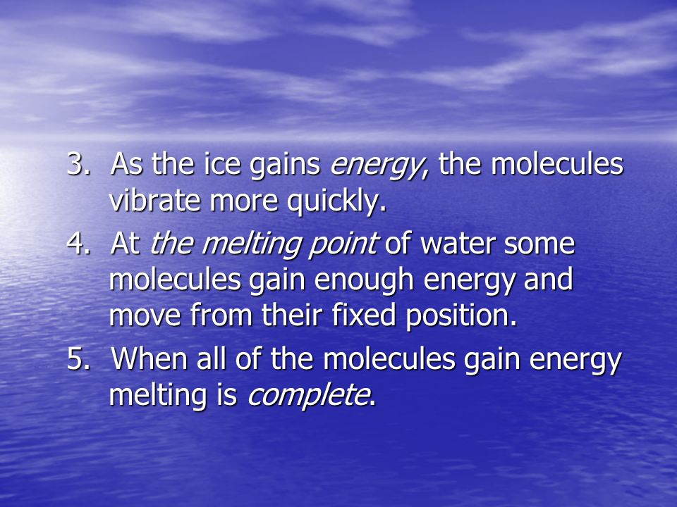 3. As the ice gains energy, the molecules vibrate more quickly.