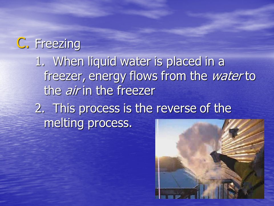 Freezing 1. When liquid water is placed in a freezer, energy flows from the water to the air in the freezer.