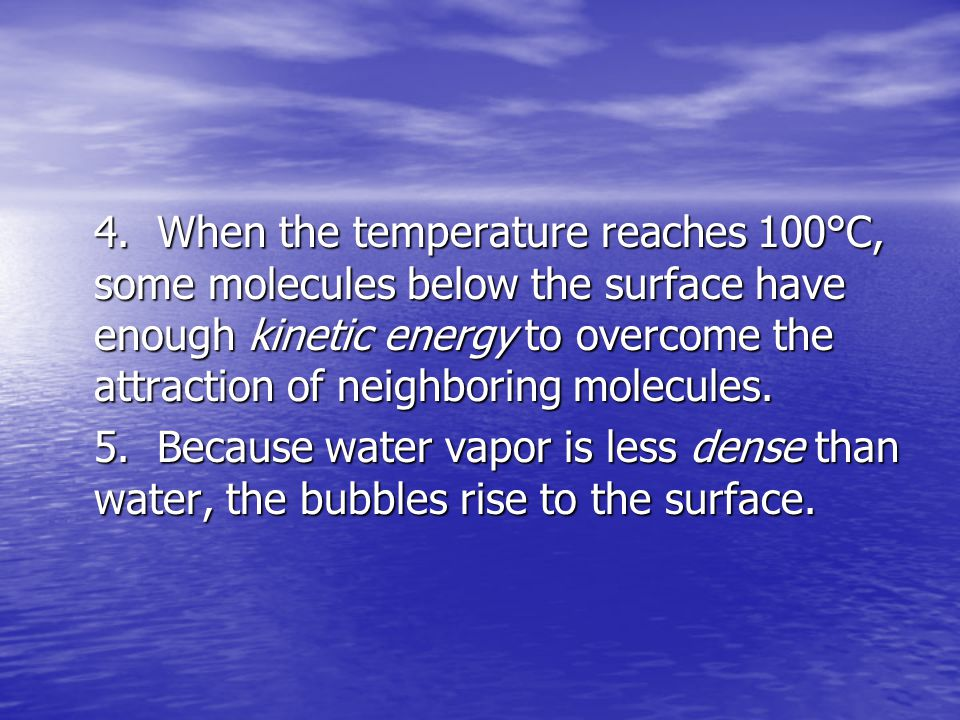 4. When the temperature reaches 100°C, some molecules below the surface have enough kinetic energy to overcome the attraction of neighboring molecules.