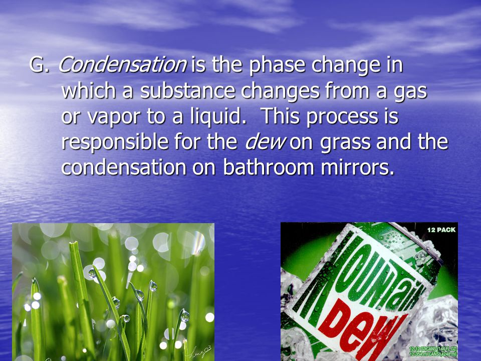 G. Condensation is the phase change in which a substance changes from a gas or vapor to a liquid.