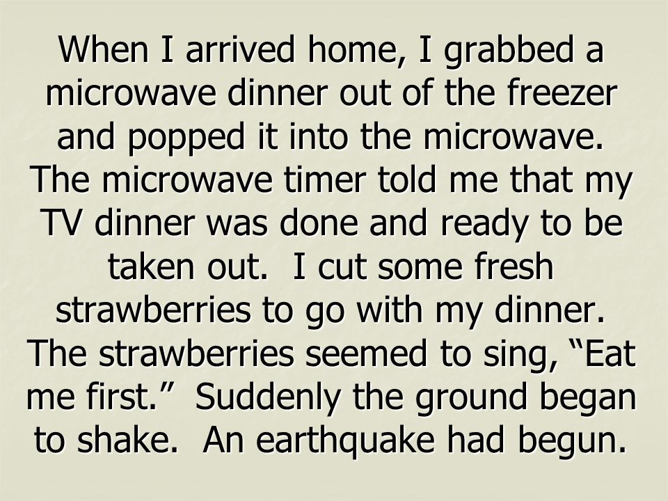 When I arrived home, I grabbed a microwave dinner out of the freezer and popped it into the microwave.
