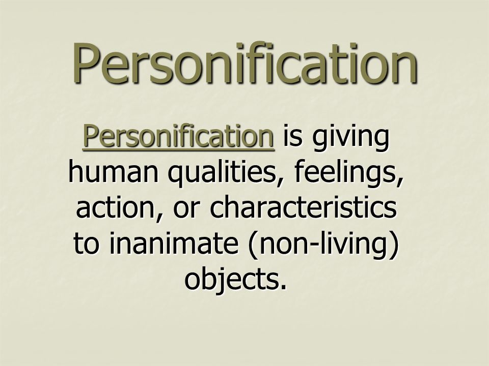 Personification Personification is giving human qualities, feelings, action, or characteristics to inanimate (non-living) objects.