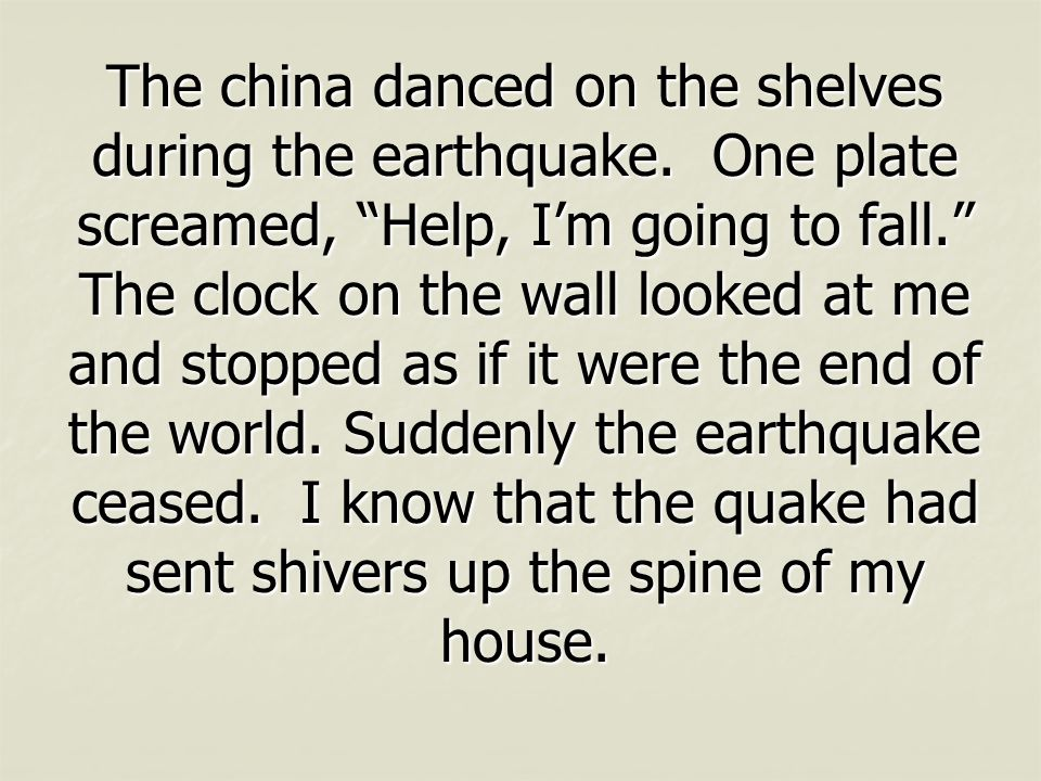 The china danced on the shelves during the earthquake