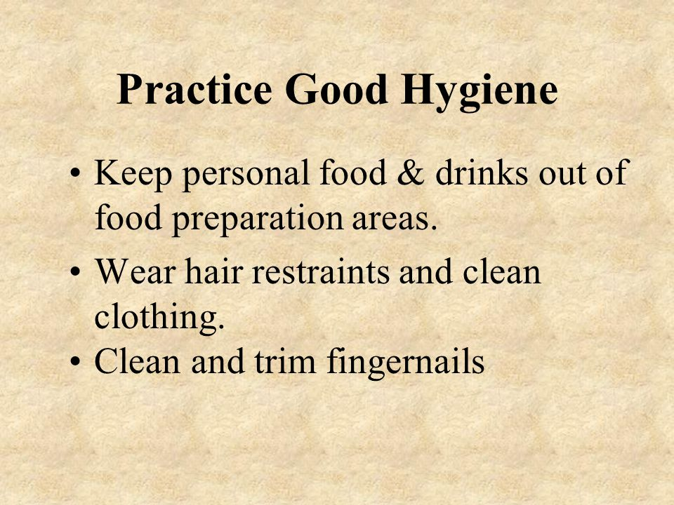 Practice Good Hygiene Keep personal food & drinks out of food preparation areas. Wear hair restraints and clean clothing.