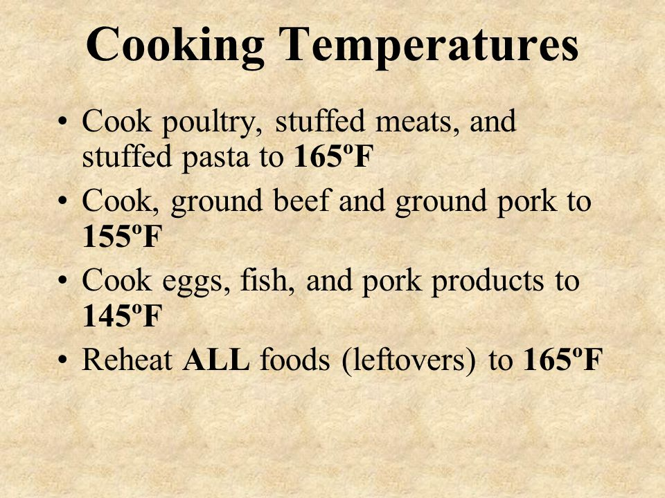 Cooking Temperatures Cook poultry, stuffed meats, and stuffed pasta to 165ºF. Cook, ground beef and ground pork to 155ºF.