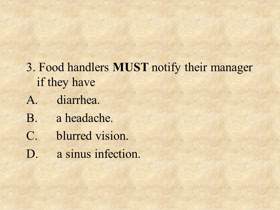 3. Food handlers MUST notify their manager if they have. A. diarrhea. B. a headache. C. blurred vision.