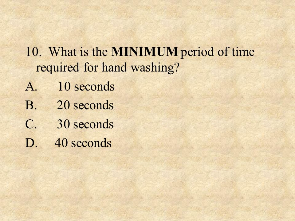 10. What is the MINIMUM period of time required for hand washing