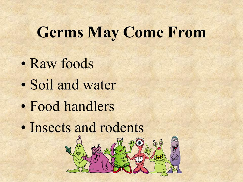 Germs May Come From Raw foods Soil and water Food handlers