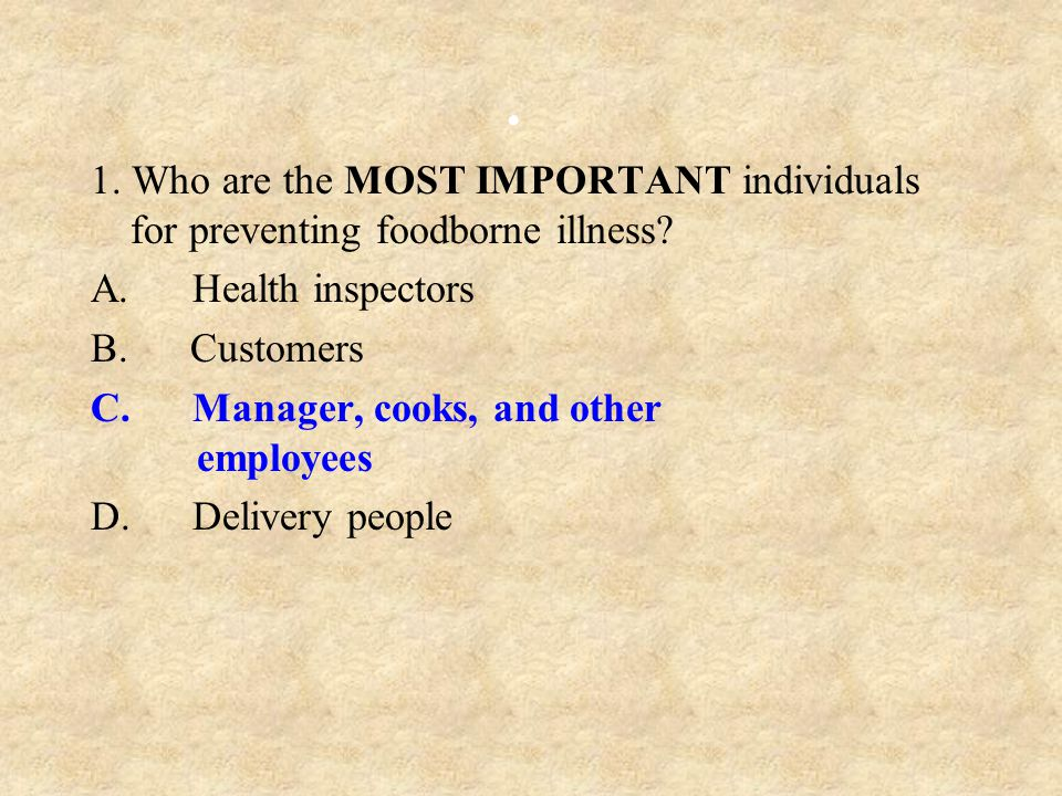 1. Who are the MOST IMPORTANT individuals for preventing foodborne illness A. Health inspectors.