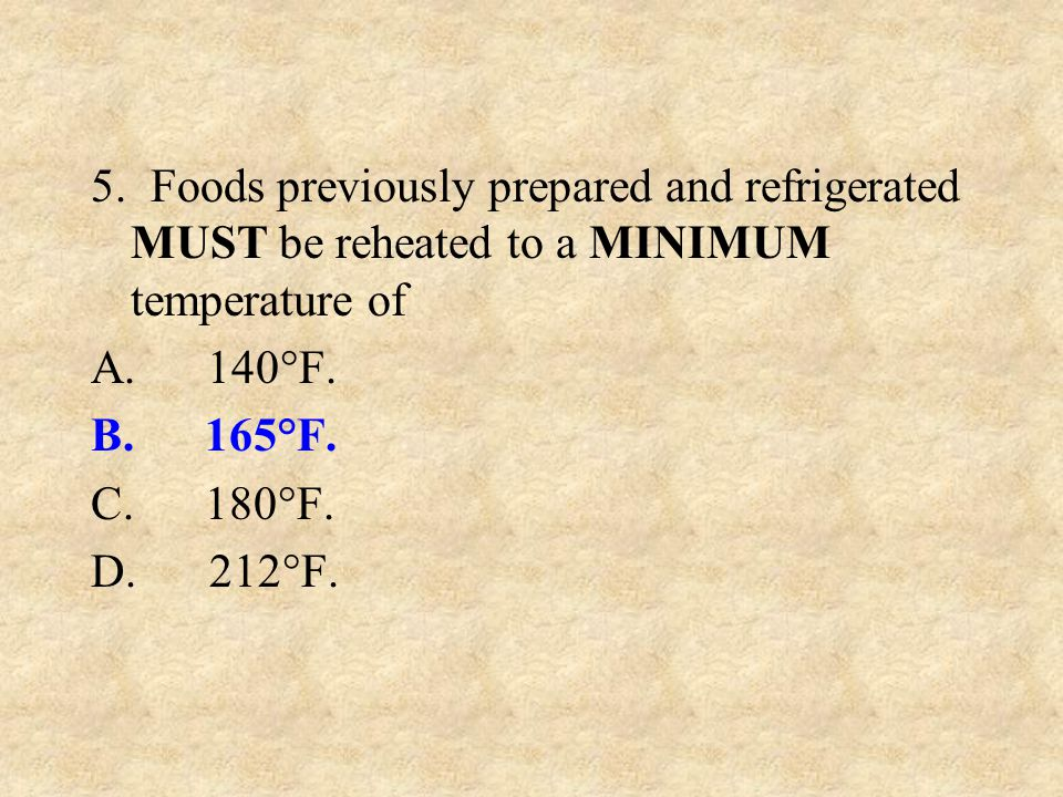 5. Foods previously prepared and refrigerated MUST be reheated to a MINIMUM temperature of