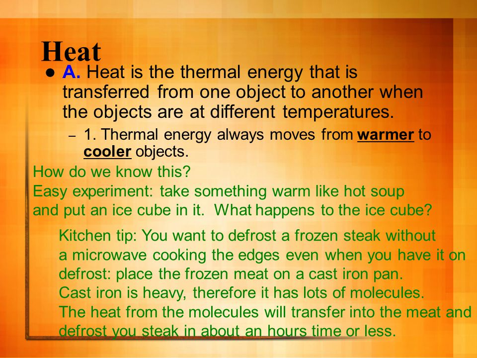 Heat A. Heat is the thermal energy that is transferred from one object to another when the objects are at different temperatures.