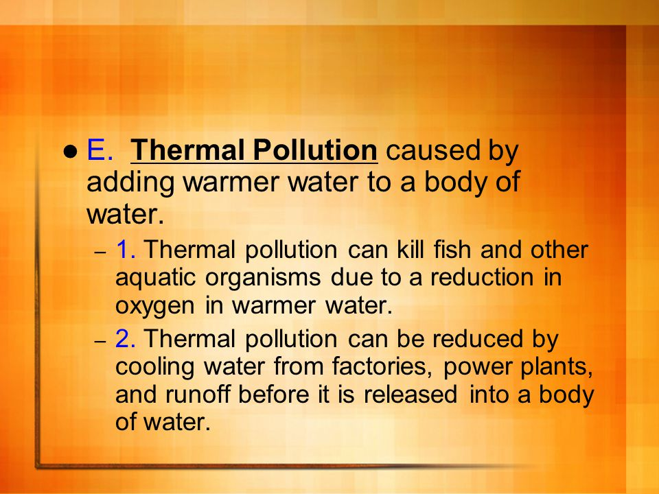 E. Thermal Pollution caused by adding warmer water to a body of water.