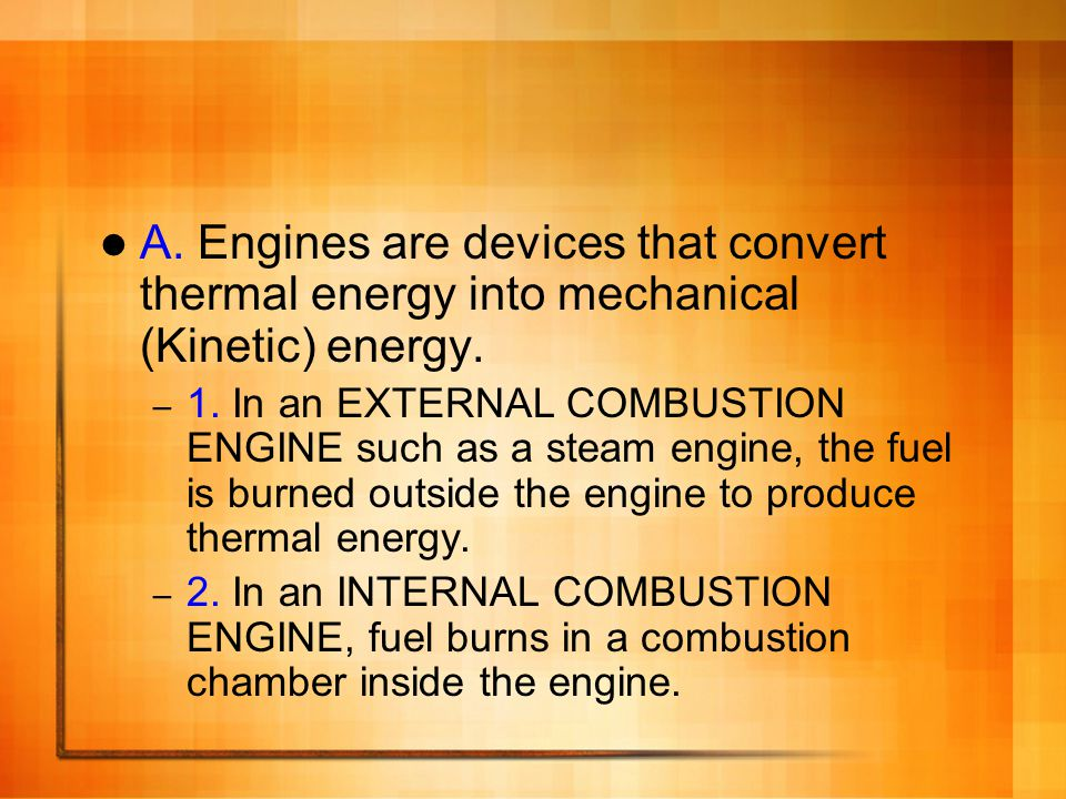A. Engines are devices that convert thermal energy into mechanical (Kinetic) energy.