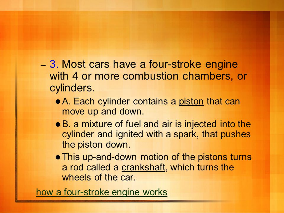 3. Most cars have a four-stroke engine with 4 or more combustion chambers, or cylinders.