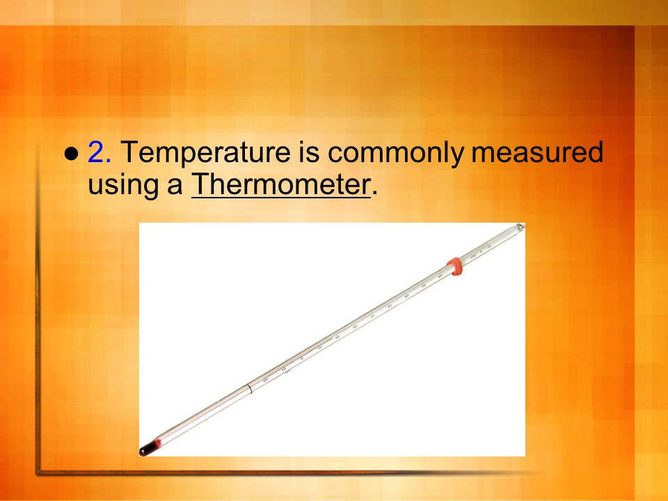 2. Temperature is commonly measured using a Thermometer.