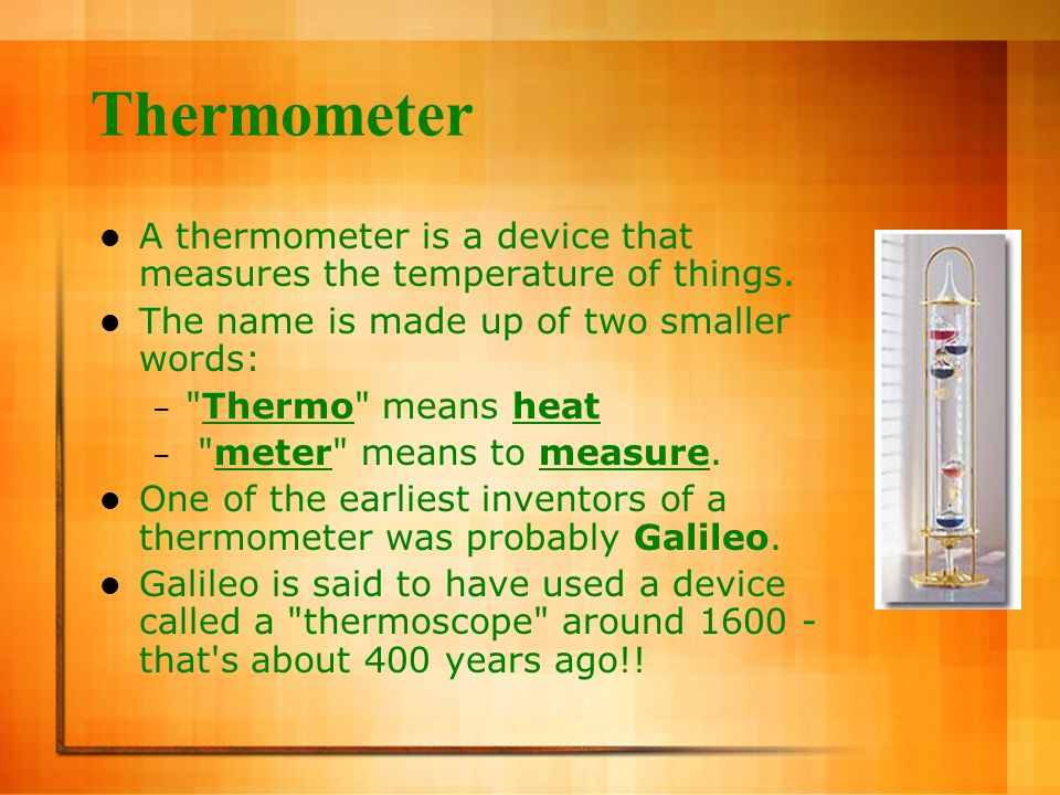 Thermometer A thermometer is a device that measures the temperature of things. The name is made up of two smaller words: