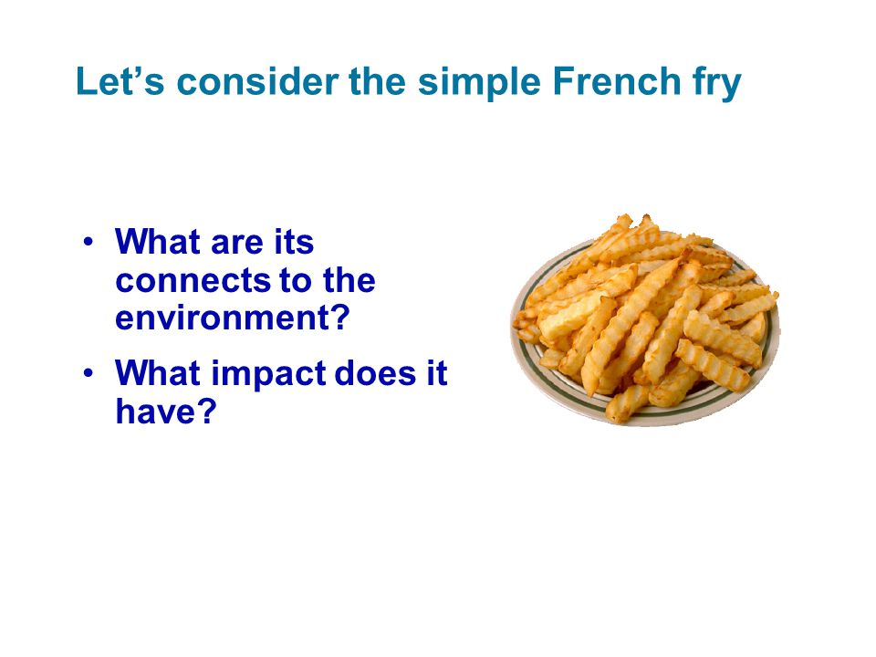 Let's consider the simple French fry