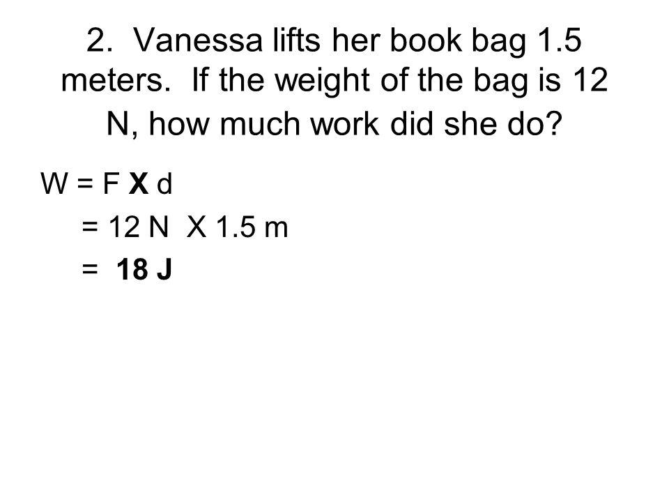 2. Vanessa lifts her book bag 1. 5 meters