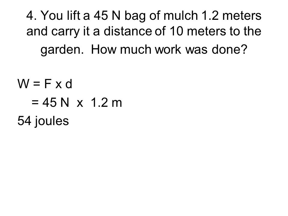 4. You lift a 45 N bag of mulch 1.2 meters and carry it a distance of 10 meters to the garden. How much work was done