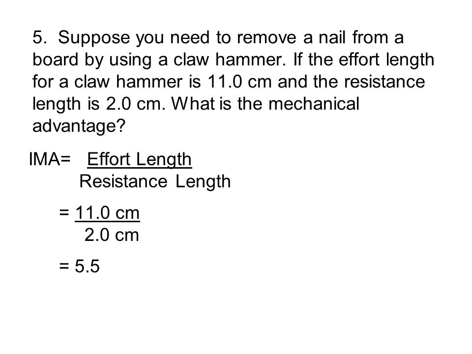 5. Suppose you need to remove a nail from a board by using a claw hammer. If the effort length for a claw hammer is 11.0 cm and the resistance length is 2.0 cm. What is the mechanical advantage