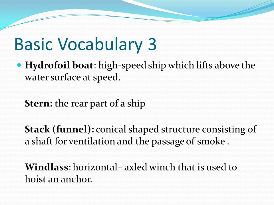Basic Vocabulary 3 Hydrofoil boat: high-speed ship which lifts above the water surface at speed. Stern: the rear part of a ship.