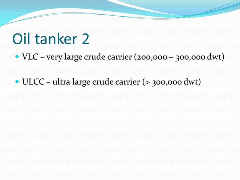 Oil tanker 2 VLC – very large crude carrier (200,000 – 300,000 dwt)