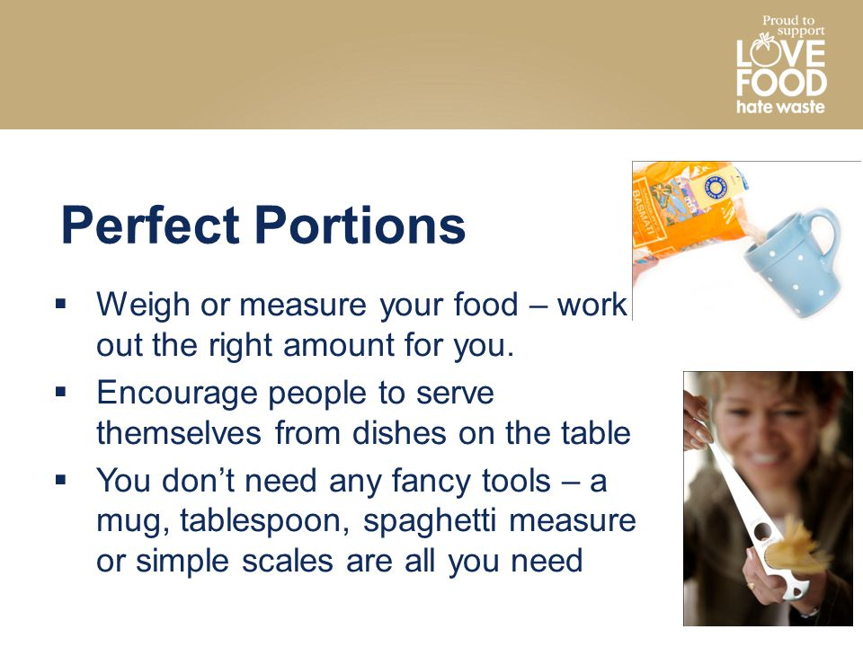 Perfect Portions Weigh or measure your food – work out the right amount for you. Encourage people to serve themselves from dishes on the table.