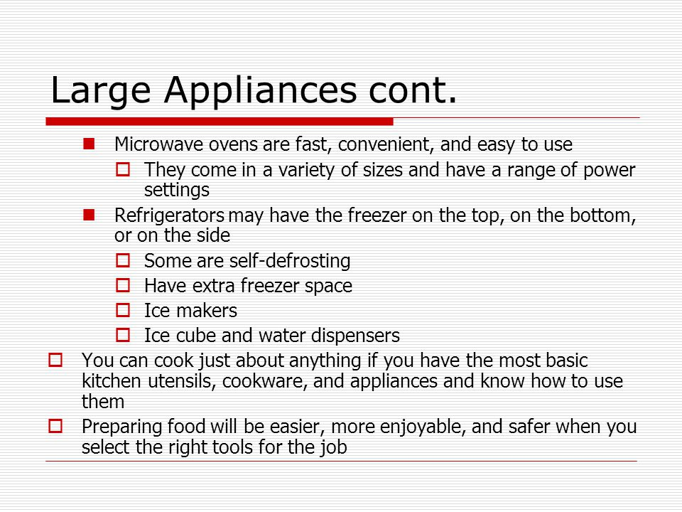 Large Appliances cont. Microwave ovens are fast, convenient, and easy to use. They come in a variety of sizes and have a range of power settings.