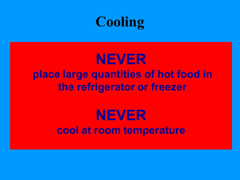 Cooling NEVER place large quantities of hot food in